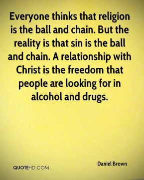 Daniel Brown - Everyone thinks that religion is the ball and chain. But the reality is that sin is the ball and chain. A relationship with Christ is the freedom that people are looking for in alcohol and drugs.