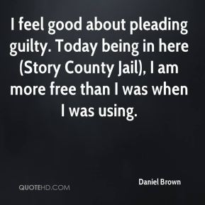 Daniel Brown - I feel good about pleading guilty. Today being in here (Story County Jail), I am more free than I was when I was using.
