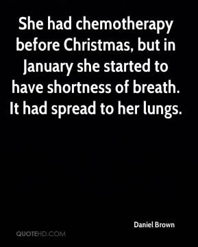 Daniel Brown - She had chemotherapy before Christmas, but in January she started to have shortness of breath. It had spread to her lungs.
