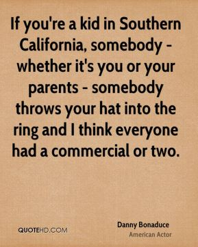 If you're a kid in Southern California, somebody - whether it's you or your parents - somebody throws your hat into the ring and I think everyone had a commercial or two.