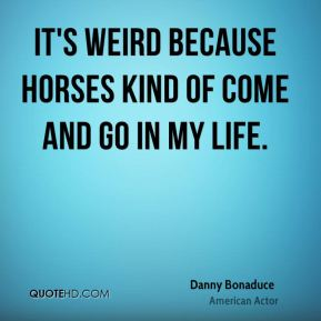 Danny Bonaduce - It's weird because horses kind of come and go in my life.