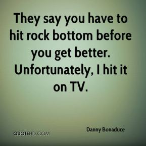Danny Bonaduce - They say you have to hit rock bottom before you get better. Unfortunately, I hit it on TV.