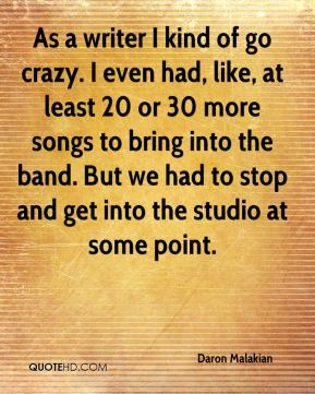 As a writer I kind of go crazy. I even had, like, at least 20 or 30 more songs to bring into the band. But we had to stop and get into the studio at some point.
