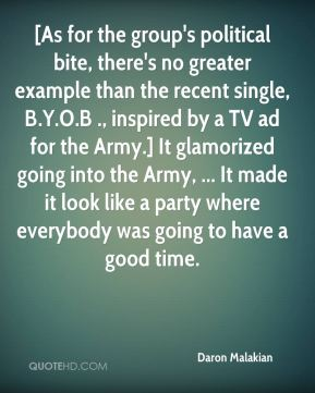 [As for the group's political bite, there's no greater example than the recent single, B.Y.O.B ., inspired by a TV ad for the Army.] It glamorized going into the Army, ... It made it look like a party where everybody was going to have a good time.