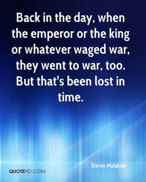 Back in the day, when the emperor or the king or whatever waged war, they went to war, too. But that's been lost in time.