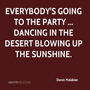 Daron Malakian - Everybody's going to the party ... dancing in the desert blowing up the sunshine.