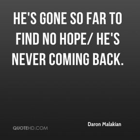 He's gone so far to find no hope/ He's never coming back.