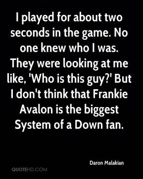 I played for about two seconds in the game. No one knew who I was. They were looking at me like, 'Who is this guy?' But I don't think that Frankie Avalon is the biggest System of a Down fan.