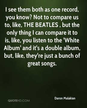 I see them both as one record, you know? Not to compare us to, like, THE BEATLES , but the only thing I can compare it to is, like, you listen to the 'White Album' and it's a double album, but, like, they're just a bunch of great songs.