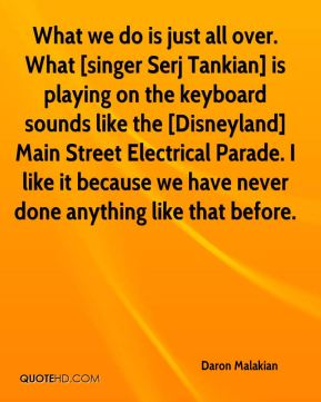 What we do is just all over. What [singer Serj Tankian] is playing on the keyboard sounds like the [Disneyland] Main Street Electrical Parade. I like it because we have never done anything like that before.
