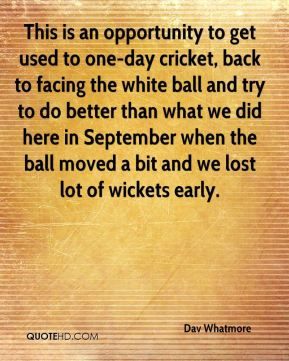 This is an opportunity to get used to one-day cricket, back to facing the white ball and try to do better than what we did here in September when the ball moved a bit and we lost lot of wickets early.