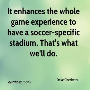 It enhances the whole game experience to have a soccer-specific stadium. That's what we'll do.