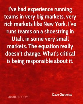 Dave Checketts - I've had experience running teams in very big markets, very rich markets like New York. I've runs teams on a shoestring in Utah, in some very small markets. The equation really doesn't change. What's critical is being responsible about it.