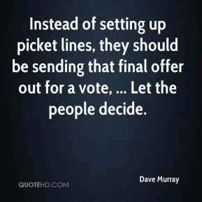 Dave Murray - Instead of setting up picket lines, they should be sending that final offer out for a vote, ... Let the people decide.