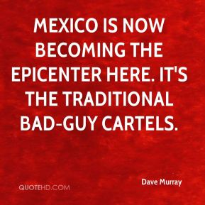 Dave Murray - Mexico is now becoming the epicenter here. It's the traditional bad-guy cartels.