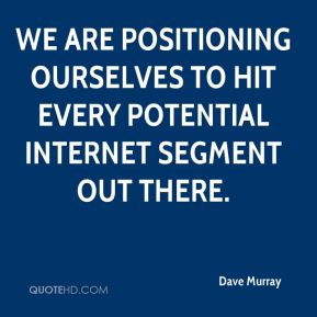 Dave Murray - We are positioning ourselves to hit every potential Internet segment out there.