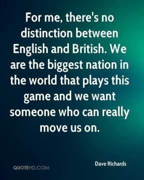 Dave Richards - For me, there's no distinction between English and British. We are the biggest nation in the world that plays this game and we want someone who can really move us on.