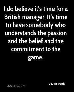 Dave Richards - I do believe it's time for a British manager. It's time to have somebody who understands the passion and the belief and the commitment to the game.