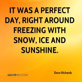 Dave Richards - It was a perfect day, right around freezing with snow, ice and sunshine.