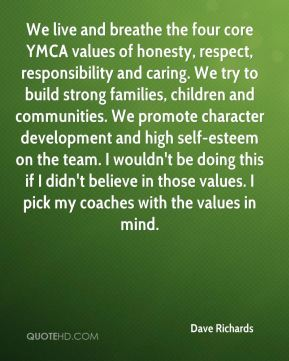 Dave Richards - We live and breathe the four core YMCA values of honesty, respect, responsibility and caring. We try to build strong families, children and communities. We promote character development and high self-esteem on the team. I wouldn't be doing this if I didn't believe in those values. I pick my coaches with the values in mind.