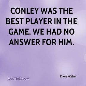 Dave Weber - Conley was the best player in the game. We had no answer for him.