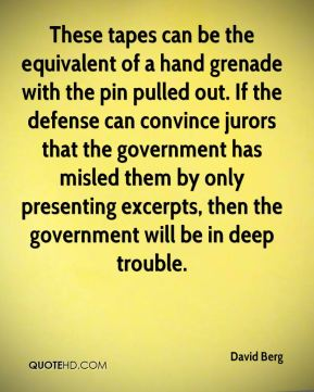These tapes can be the equivalent of a hand grenade with the pin pulled out. If the defense can convince jurors that the government has misled them by only presenting excerpts, then the government will be in deep trouble.