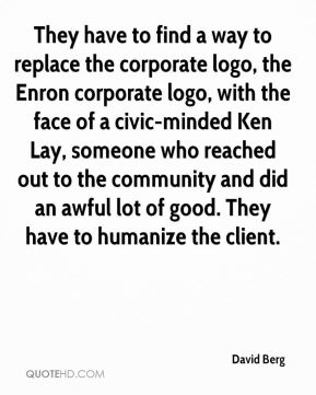 They have to find a way to replace the corporate logo, the Enron corporate logo, with the face of a civic-minded Ken Lay, someone who reached out to the community and did an awful lot of good. They have to humanize the client.