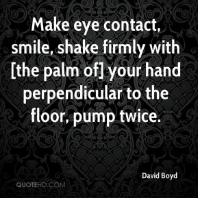David Boyd - Make eye contact, smile, shake firmly with [the palm of] your hand perpendicular to the floor, pump twice.