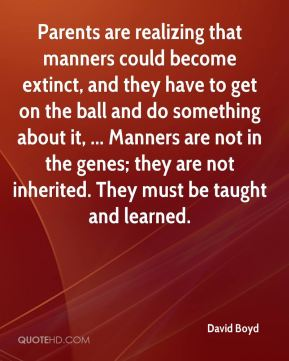David Boyd - Parents are realizing that manners could become extinct, and they have to get on the ball and do something about it, ... Manners are not in the genes; they are not inherited. They must be taught and learned.