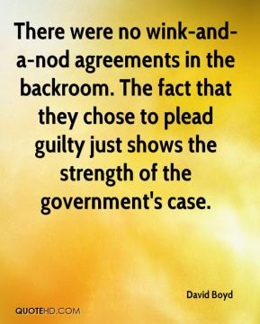 David Boyd - There were no wink-and-a-nod agreements in the backroom. The fact that they chose to plead guilty just shows the strength of the government's case.