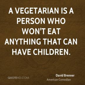 A vegetarian is a person who won't eat anything that can have children.