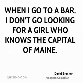 David Brenner - When I go to a bar, I don't go looking for a girl who knows the capital of Maine.
