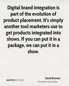 David Brenner - Digital brand integration is part of the evolution of product placement. It's simply another tool marketers use to get products integrated into shows. If you can put it in a package, we can put it in a show.
