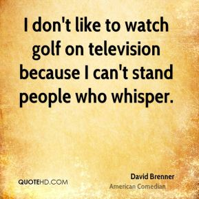 David Brenner - I don't like to watch golf on television because I can't stand people who whisper.