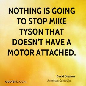 David Brenner - Nothing is going to stop Mike Tyson that doesn't have a motor attached.