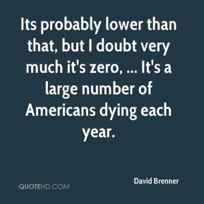 David Brenner - Its probably lower than that, but I doubt very much it's zero, ... It's a large number of Americans dying each year.