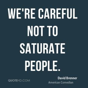 We're careful not to saturate people.