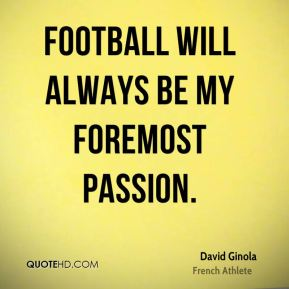Football will always be my foremost passion.