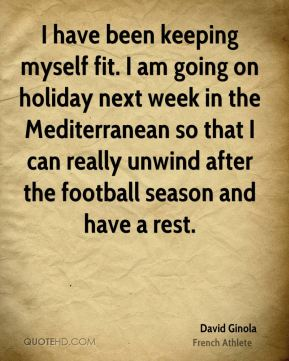 David Ginola - I have been keeping myself fit. I am going on holiday next week in the Mediterranean so that I can really unwind after the football season and have a rest.
