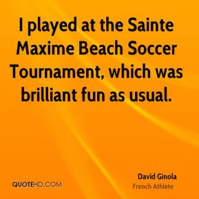 David Ginola - I played at the Sainte Maxime Beach Soccer Tournament, which was brilliant fun as usual.