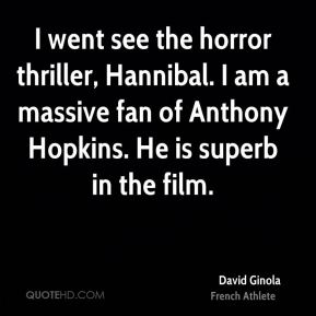 David Ginola - I went see the horror thriller, Hannibal. I am a massive fan of Anthony Hopkins. He is superb in the film.