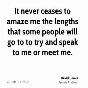 David Ginola - It never ceases to amaze me the lengths that some people will go to to try and speak to me or meet me.