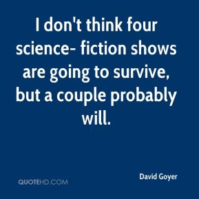 David Goyer - I don't think four science- fiction shows are going to survive, but a couple probably will.