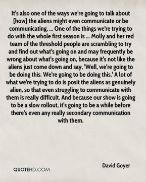 David Goyer - It's also one of the ways we're going to talk about [how] the aliens might even communicate or be communicating, ... One of the things we're trying to do with the whole first season is ... Molly and her red team of the threshold people are scrambling to try and find out what's going on and may frequently be wrong about what's going on, because it's not like the aliens just come down and say, 'Well, we're going to be doing this. We're going to be doing this.' A lot of what we're trying to do is posit the aliens as genuinely alien, so that even struggling to communicate with them is really difficult. And because our show is going to be a slow rollout, it's going to be a while before there's even any really secondary communication with them.