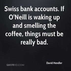 David Hendler - Swiss bank accounts. If O'Neill is waking up and smelling the coffee, things must be really bad.
