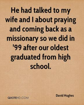He had talked to my wife and I about praying and coming back as a missionary so we did in '99 after our oldest graduated from high school.