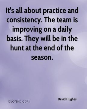 It's all about practice and consistency. The team is improving on a daily basis. They will be in the hunt at the end of the season.