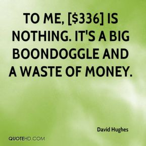 To me, [$336] is nothing. It's a big boondoggle and a waste of money.
