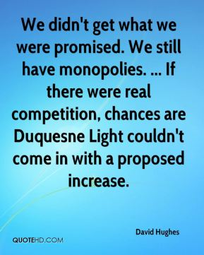 We didn't get what we were promised. We still have monopolies. ... If there were real competition, chances are Duquesne Light couldn't come in with a proposed increase.