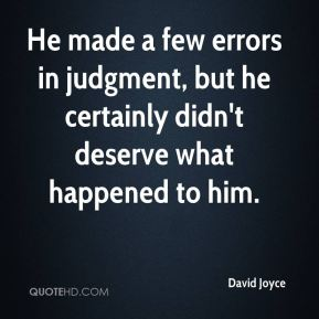 He made a few errors in judgment, but he certainly didn't deserve what happened to him.
